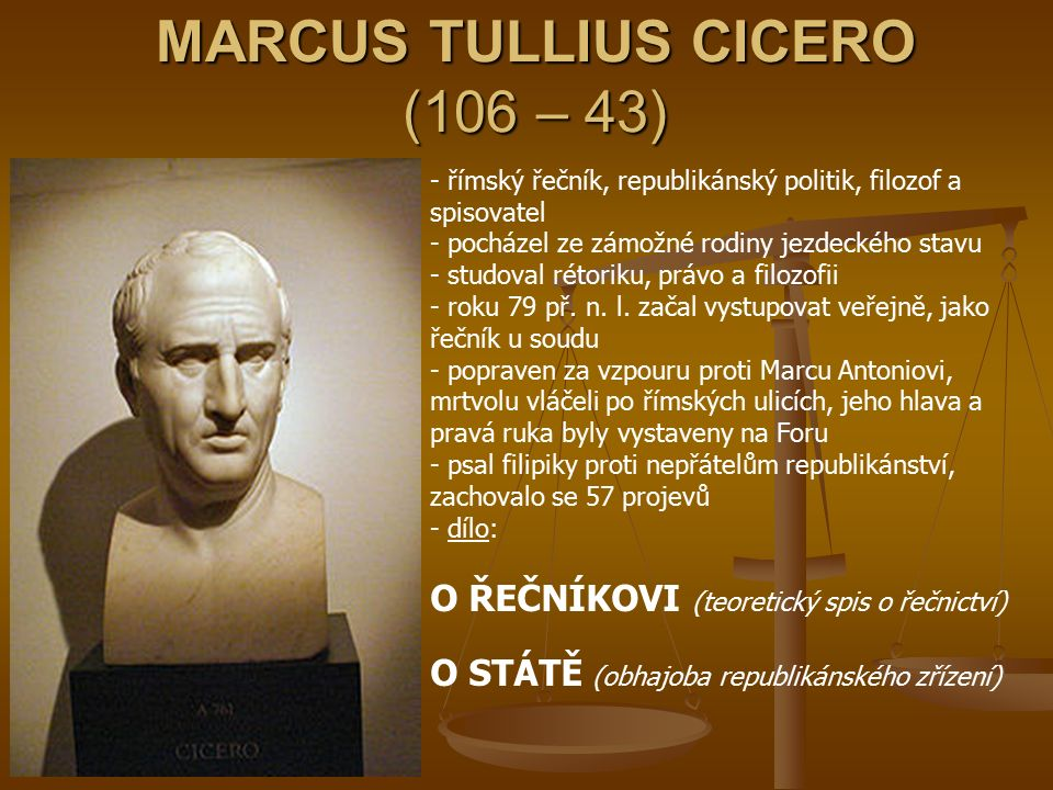 MARCUS TULLIUS CICERO (106 – 43) - římský řečník, republikánský politik, filozof a spisovatel - pocházel ze zámožné rodiny jezdeckého stavu - studoval