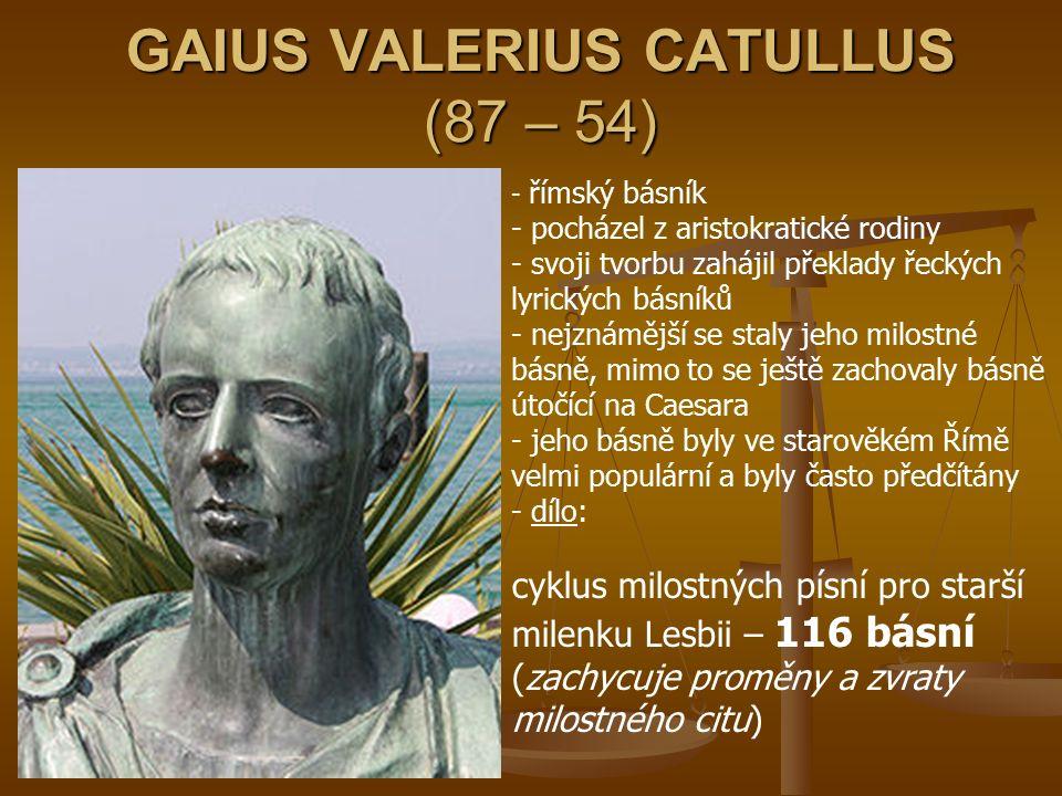 GAIUS VALERIUS CATULLUS (87 – 54) - římský básník - pocházel z aristokratické rodiny - svoji tvorbu zahájil překlady řeckých lyrických básníků - nejzn