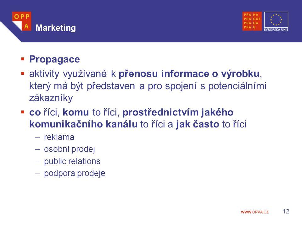 WWW.OPPA.CZ Marketing  Propagace  aktivity využívané k přenosu informace o výrobku, který má být představen a pro spojení s potenciálními zákazníky  co říci, komu to říci, prostřednictvím jakého komunikačního kanálu to říci a jak často to říci –reklama –osobní prodej –public relations –podpora prodeje 12