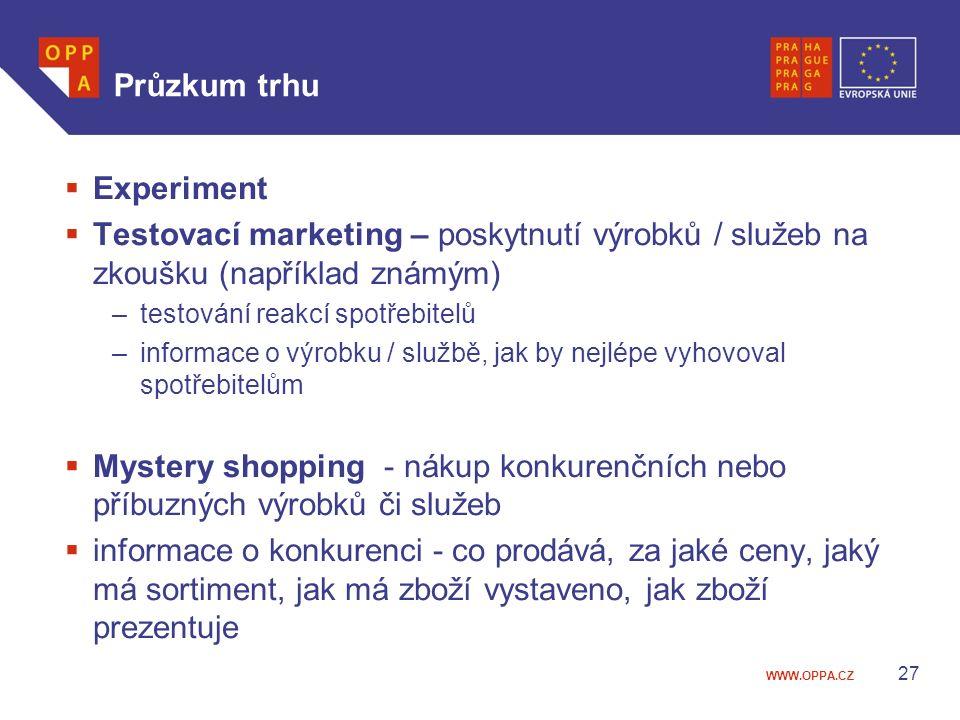 WWW.OPPA.CZ Průzkum trhu  Experiment  Testovací marketing – poskytnutí výrobků / služeb na zkoušku (například známým) –testování reakcí spotřebitelů –informace o výrobku / službě, jak by nejlépe vyhovoval spotřebitelům  Mystery shopping - nákup konkurenčních nebo příbuzných výrobků či služeb  informace o konkurenci - co prodává, za jaké ceny, jaký má sortiment, jak má zboží vystaveno, jak zboží prezentuje 27