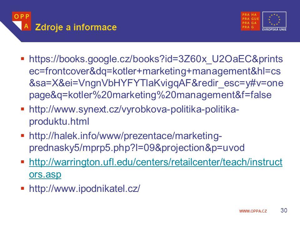 WWW.OPPA.CZ Zdroje a informace  https://books.google.cz/books?id=3Z60x_U2OaEC&prints ec=frontcover&dq=kotler+marketing+management&hl=cs &sa=X&ei=VngnVbHYFYTlaKvigqAF&redir_esc=y#v=one page&q=kotler%20marketing%20management&f=false  http://www.synext.cz/vyrobkova-politika-politika- produktu.html  http://halek.info/www/prezentace/marketing- prednasky5/mprp5.php?l=09&projection&p=uvod  http://warrington.ufl.edu/centers/retailcenter/teach/instruct ors.asp http://warrington.ufl.edu/centers/retailcenter/teach/instruct ors.asp  http://www.ipodnikatel.cz/ 30