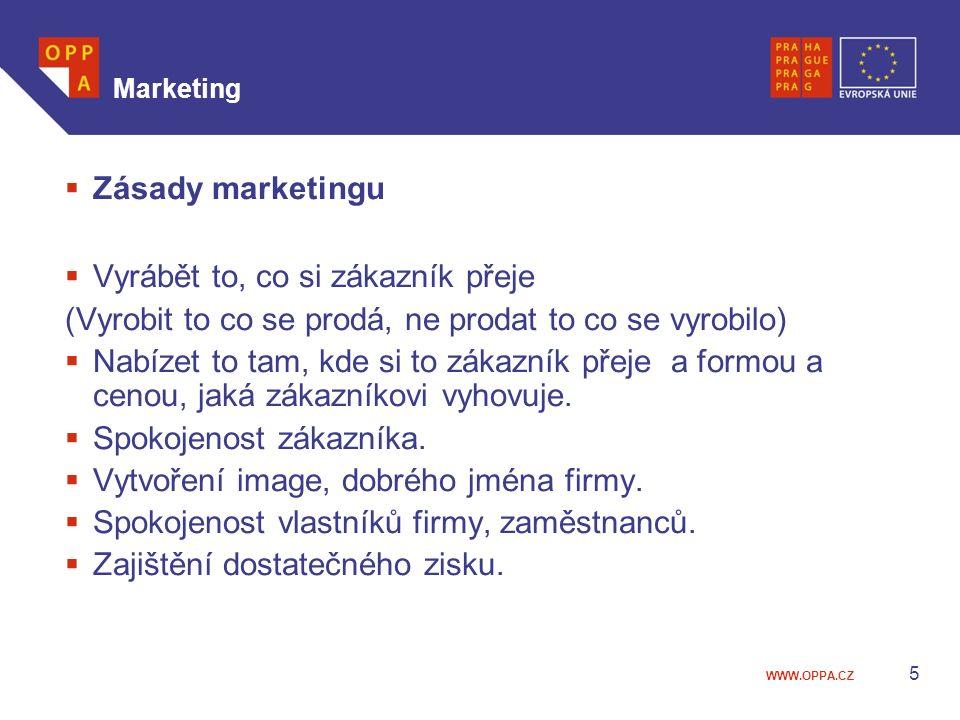 WWW.OPPA.CZ Marketing  Zásady marketingu  Vyrábět to, co si zákazník přeje (Vyrobit to co se prodá, ne prodat to co se vyrobilo)  Nabízet to tam, kde si to zákazník přeje a formou a cenou, jaká zákazníkovi vyhovuje.