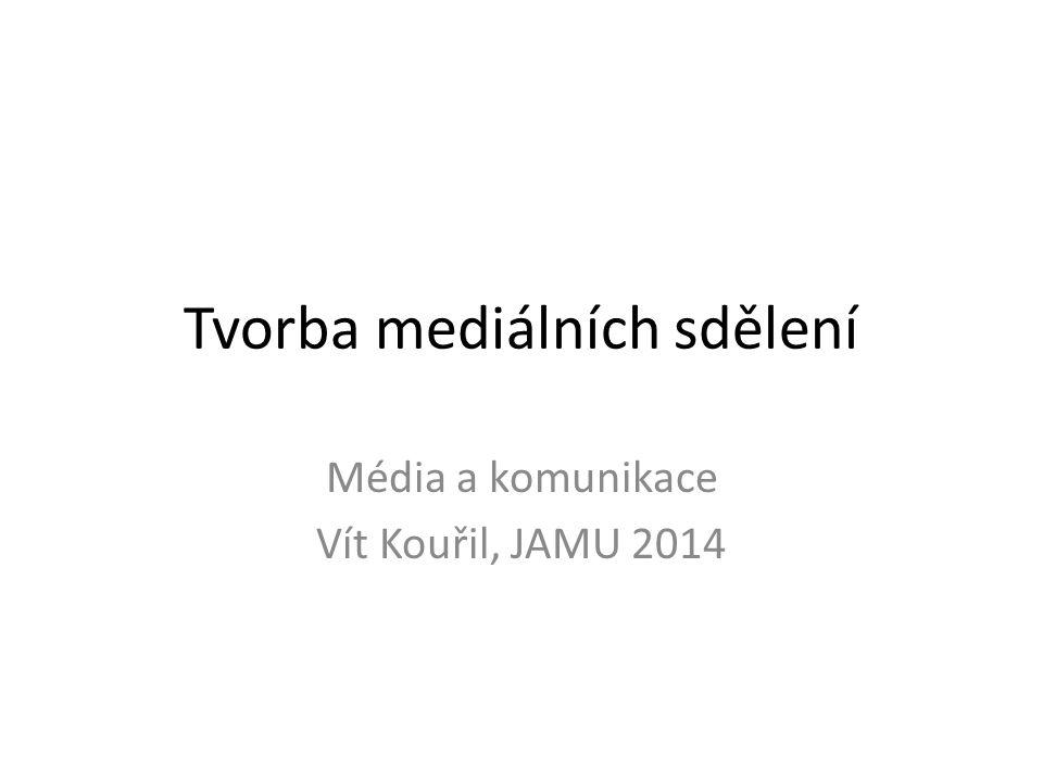 Tvorba mediálních sdělení Média a komunikace Vít Kouřil, JAMU 2014