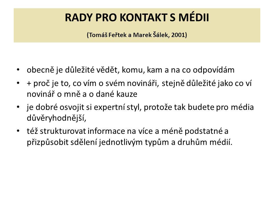 RADY PRO KONTAKT S MÉDII (Tomáš Feřtek a Marek Šálek, 2001) obecně je důležité vědět, komu, kam a na co odpovídám + proč je to, co vím o svém novináři, stejně důležité jako co ví novinář o mně a o dané kauze je dobré osvojit si expertní styl, protože tak budete pro média důvěryhodnější, též strukturovat informace na více a méně podstatné a přizpůsobit sdělení jednotlivým typům a druhům médií.