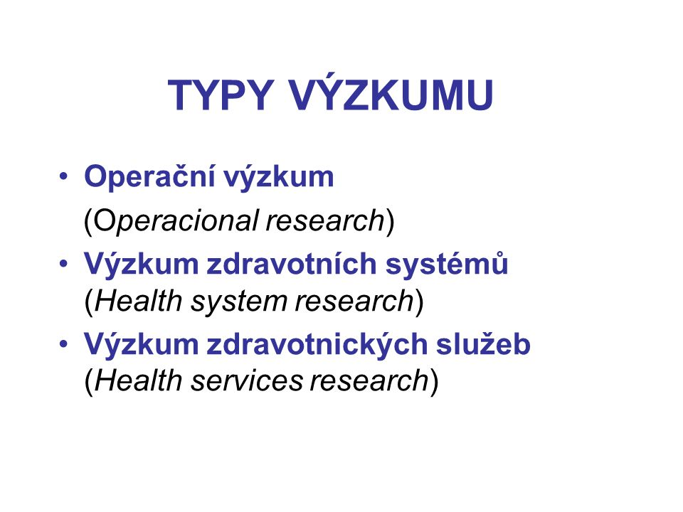 TYPY VÝZKUMU Operační výzkum (Operacional research) Výzkum zdravotních systémů (Health system research) Výzkum zdravotnických služeb (Health services