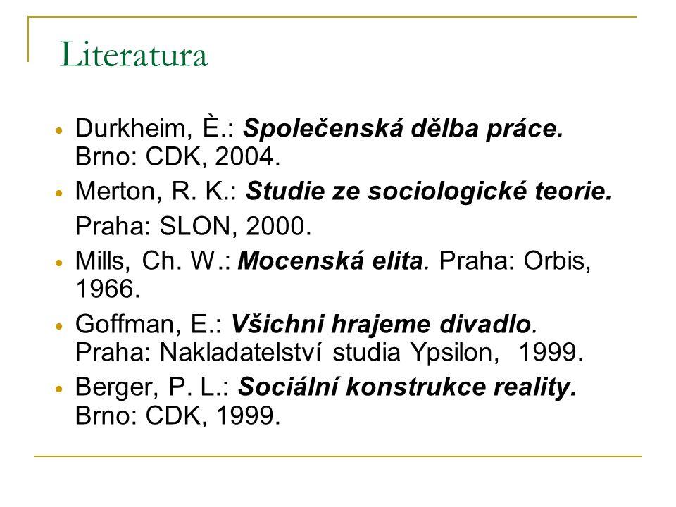 Literatura Durkheim, È.: Společenská dělba práce. Brno: CDK, 2004. Merton, R. K.: Studie ze sociologické teorie. Praha: SLON, 2000. Mills, Ch. W.: Moc
