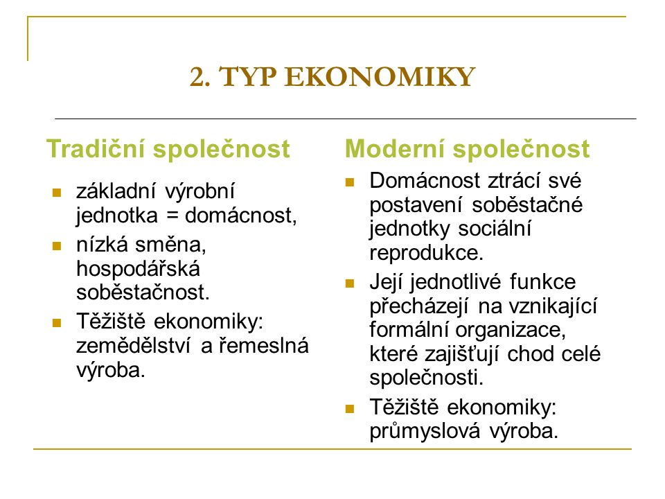 2. TYP EKONOMIKY základní výrobní jednotka = domácnost, nízká směna, hospodářská soběstačnost. Těžiště ekonomiky: zemědělství a řemeslná výroba. Domác