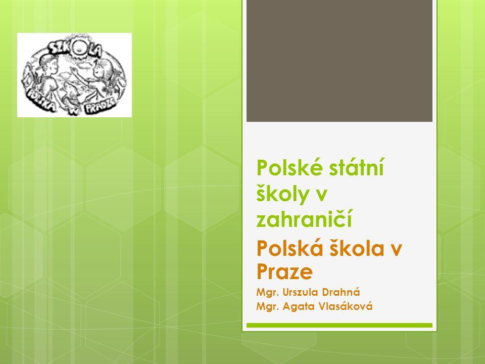 Polské státní školy v zahraničí Polská škola v Praze Mgr. Urszula Drahná Mgr. Agata Vlasáková
