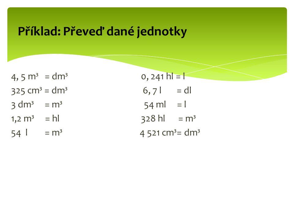 4, 5 m³ = dm³ 0, 241 hl = l 325 cm³ = dm³ 6, 7 l = dl 3 dm³ = m³ 54 ml = l 1,2 m³ = hl 328 hl = m³ 54 l = m³ 4 521 cm³= dm³ Příklad: Převeď dané jednotky