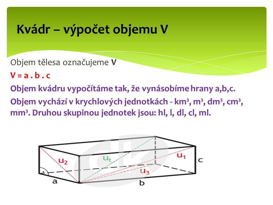 Objem tělesa označujeme V V = a. b. c Objem kvádru vypočítáme tak, že vynásobíme hrany a,b,c.
