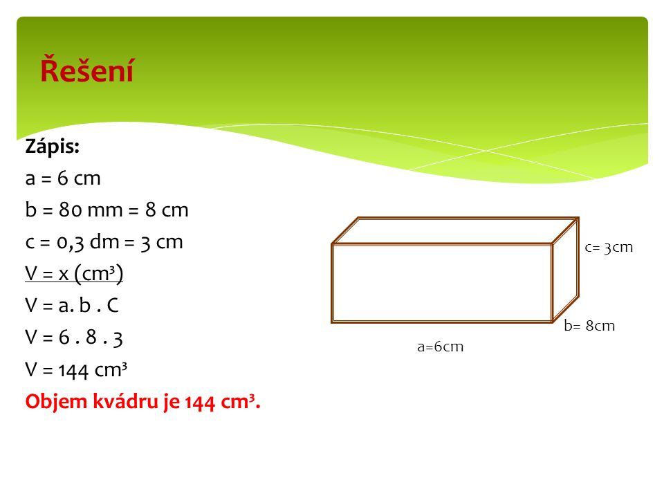 Zápis: a = 6 cm b = 80 mm = 8 cm c = 0,3 dm = 3 cm V = x (cm³) V = a.