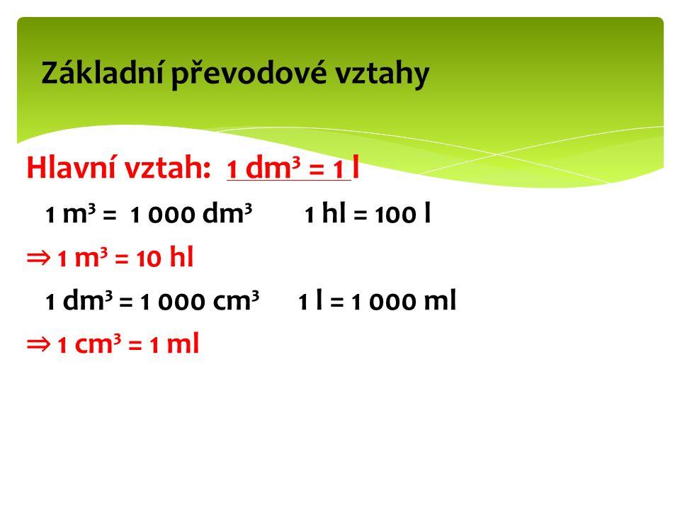 Hlavní vztah: 1 dm³ = 1 l 1 m³ = 1 000 dm³ 1 hl = 100 l ⇒ 1 m³ = 10 hl 1 dm³ = 1 000 cm³ 1 l = 1 000 ml ⇒ 1 cm³ = 1 ml Základní převodové vztahy