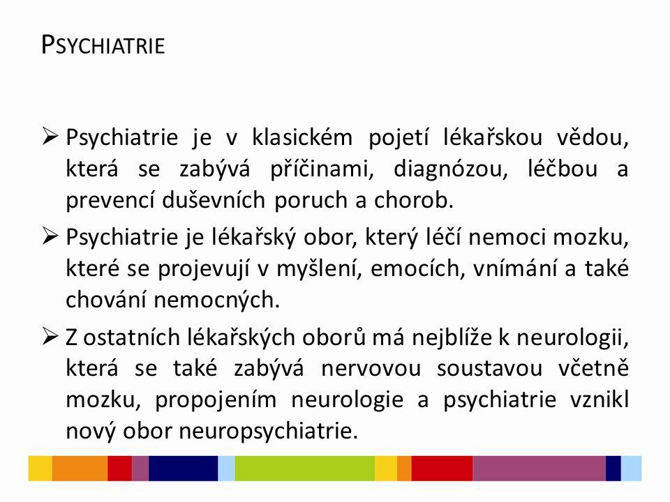 P SYCHIATRIE  Psychiatrie je v klasickém pojetí lékařskou vědou, která se zabývá příčinami, diagnózou, léčbou a prevencí duševních poruch a chorob.