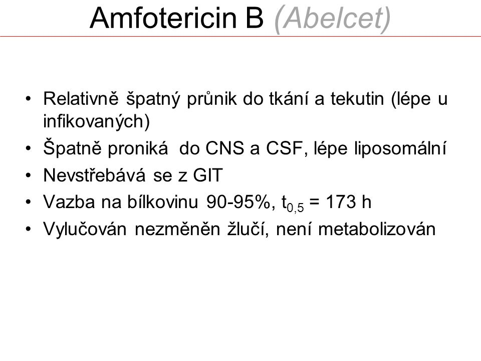 Amfotericin B ( Abelcet) Relativně špatný průnik do tkání a tekutin (lépe u infikovaných) Špatně proniká do CNS a CSF, lépe liposomální Nevstřebává se z GIT Vazba na bílkovinu 90-95%, t 0,5 = 173 h Vylučován nezměněn žlučí, není metabolizován