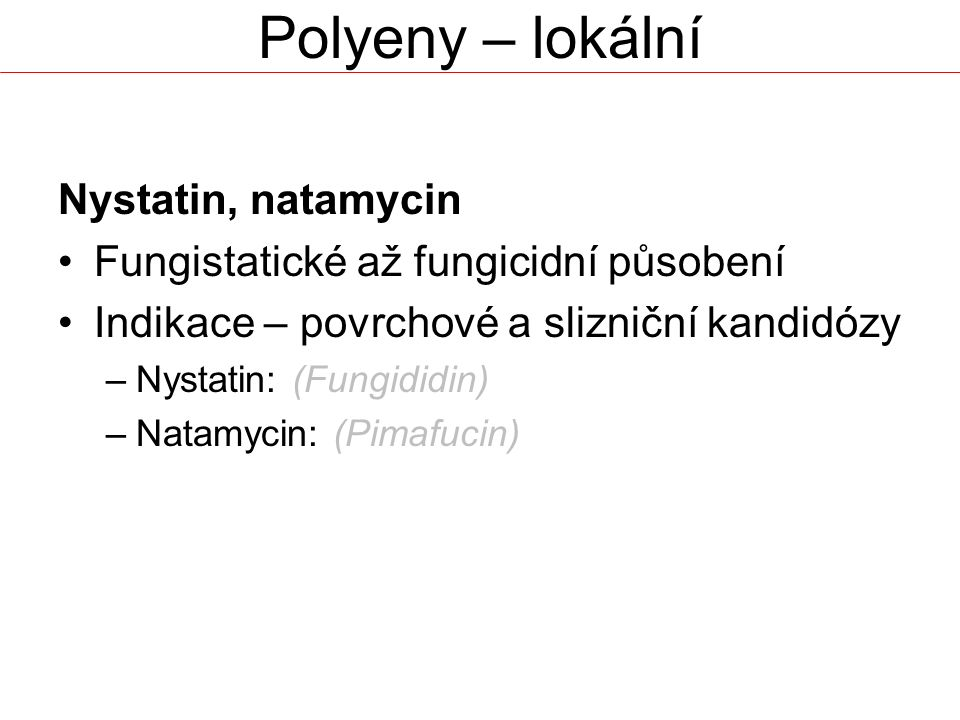 Polyeny – lokální Nystatin, natamycin Fungistatické až fungicidní působení Indikace – povrchové a slizniční kandidózy –Nystatin: (Fungididin) –Natamycin: (Pimafucin)