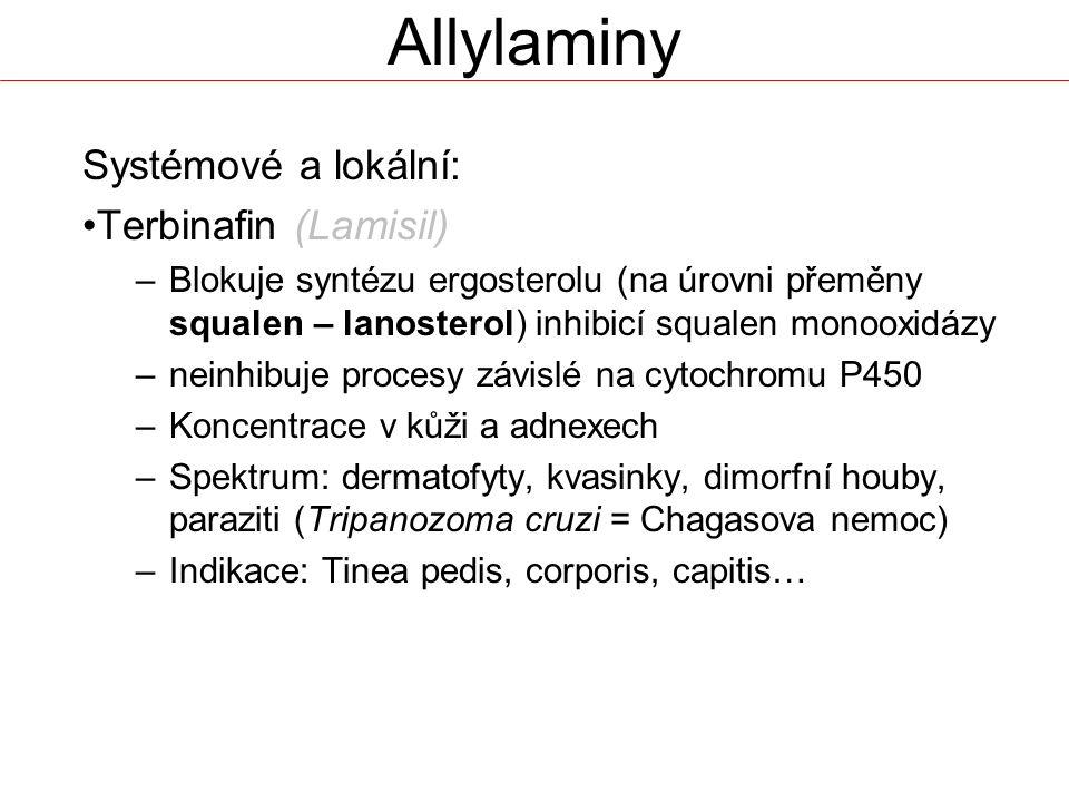 Systémové a lokální: Terbinafin (Lamisil) –Blokuje syntézu ergosterolu (na úrovni přeměny squalen – lanosterol) inhibicí squalen monooxidázy –neinhibuje procesy závislé na cytochromu P450 –Koncentrace v kůži a adnexech –Spektrum: dermatofyty, kvasinky, dimorfní houby, paraziti (Tripanozoma cruzi = Chagasova nemoc) –Indikace: Tinea pedis, corporis, capitis… Allylaminy