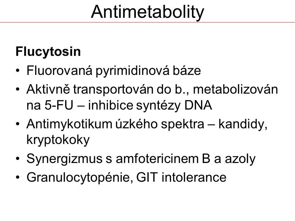 Antimetabolity Flucytosin Fluorovaná pyrimidinová báze Aktivně transportován do b., metabolizován na 5-FU – inhibice syntézy DNA Antimykotikum úzkého spektra – kandidy, kryptokoky Synergizmus s amfotericinem B a azoly Granulocytopénie, GIT intolerance