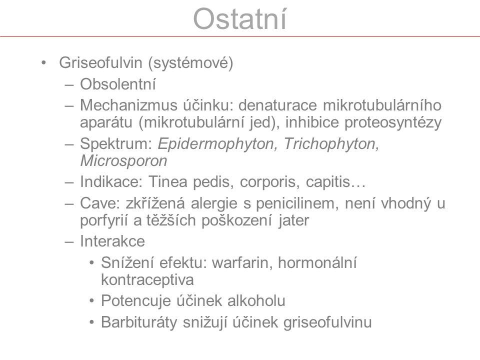 Griseofulvin (systémové) –Obsolentní –Mechanizmus účinku: denaturace mikrotubulárního aparátu (mikrotubulární jed), inhibice proteosyntézy –Spektrum: Epidermophyton, Trichophyton, Microsporon –Indikace: Tinea pedis, corporis, capitis… –Cave: zkřížená alergie s penicilinem, není vhodný u porfyrií a těžších poškození jater –Interakce Snížení efektu: warfarin, hormonální kontraceptiva Potencuje účinek alkoholu Barbituráty snižují účinek griseofulvinu
