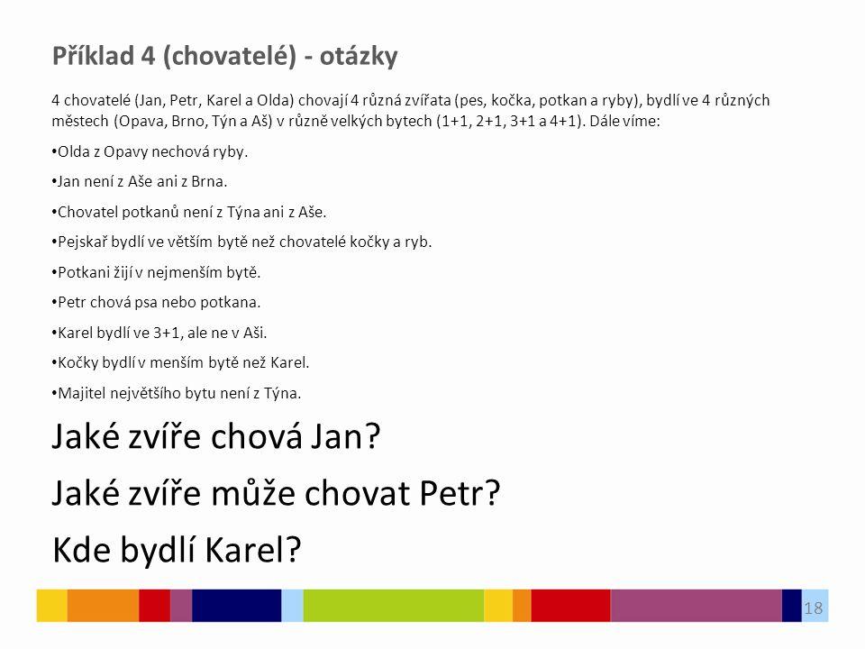 Příklad 4 (chovatelé) - otázky 4 chovatelé (Jan, Petr, Karel a Olda) chovají 4 různá zvířata (pes, kočka, potkan a ryby), bydlí ve 4 různých městech (