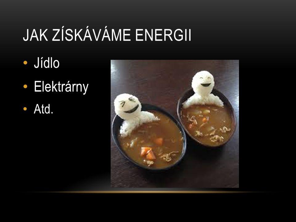 JAK ZÍSKÁVÁME ENERGII Jídlo Elektrárny Atd.