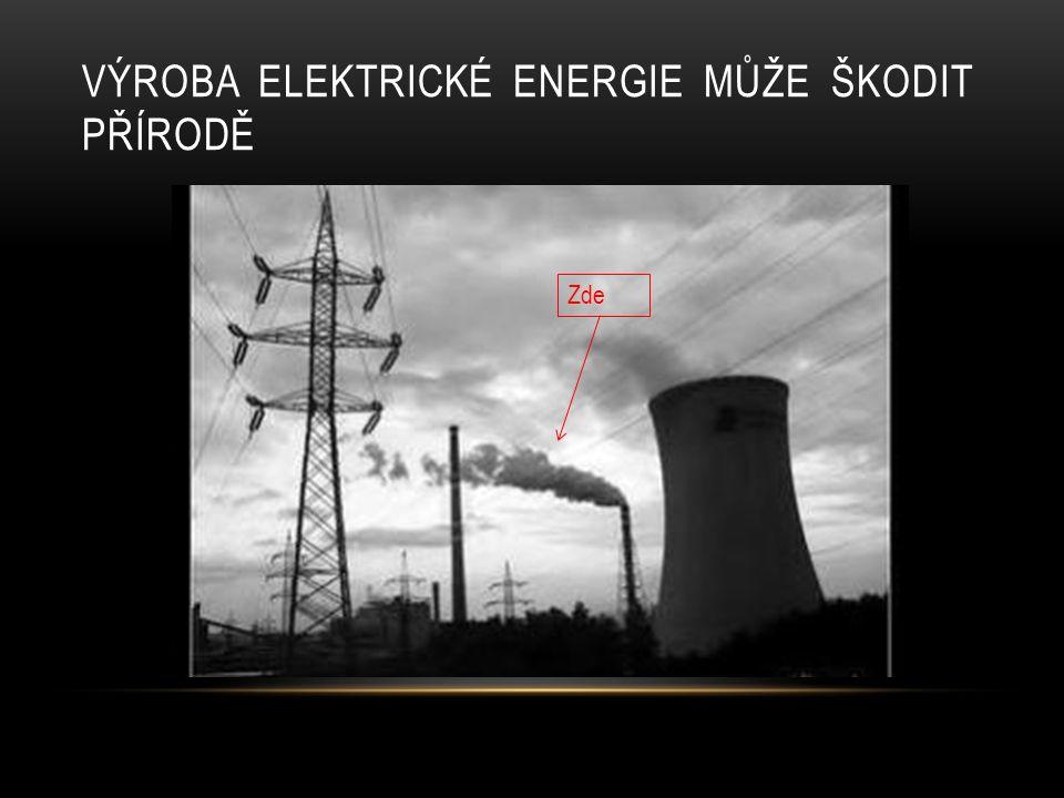 VÝROBA ELEKTRICKÉ ENERGIE MŮŽE ŠKODIT PŘÍRODĚ Zde