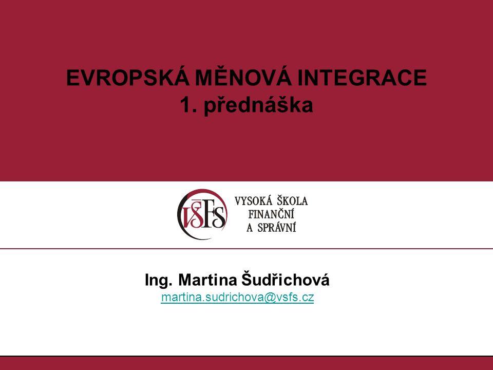 1.1. EVROPSKÁ MĚNOVÁ INTEGRACE 1. přednáška Ing. Martina Šudřichová martina.sudrichova@vsfs.cz