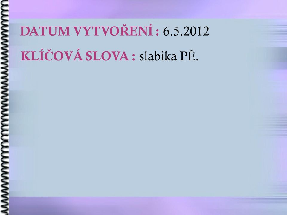 DATUM VYTVO Ř ENÍ : 6.5.2012 KLÍ Č OVÁ SLOVA : slabika P Ě.