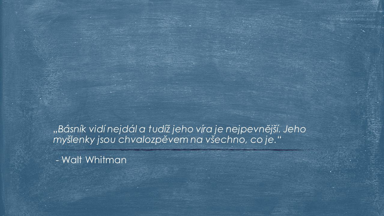 """- Walt Whitman """"Básník vidí nejdál a tudíž jeho víra je nejpevnější. Jeho myšlenky jsou chvalozpěvem na všechno, co je."""""""