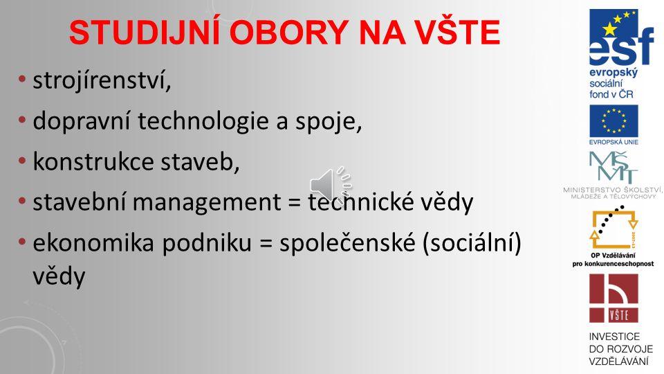 STUDIJNÍ OBORY NA VŠTE strojírenství, dopravní technologie a spoje, konstrukce staveb, stavební management = technické vědy ekonomika podniku = společenské (sociální) vědy