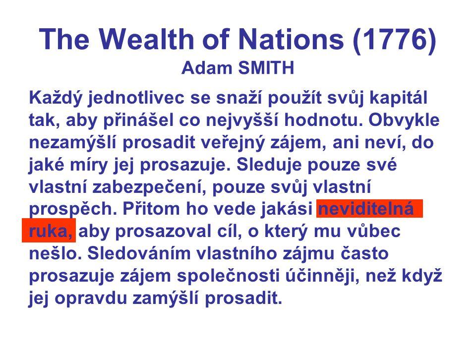 The Wealth of Nations (1776) Adam SMITH Každý jednotlivec se snaží použít svůj kapitál tak, aby přinášel co nejvyšší hodnotu. Obvykle nezamýšlí prosad