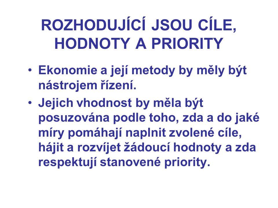 ROZHODUJÍCÍ JSOU CÍLE, HODNOTY A PRIORITY Ekonomie a její metody by měly být nástrojem řízení. Jejich vhodnost by měla být posuzována podle toho, zda