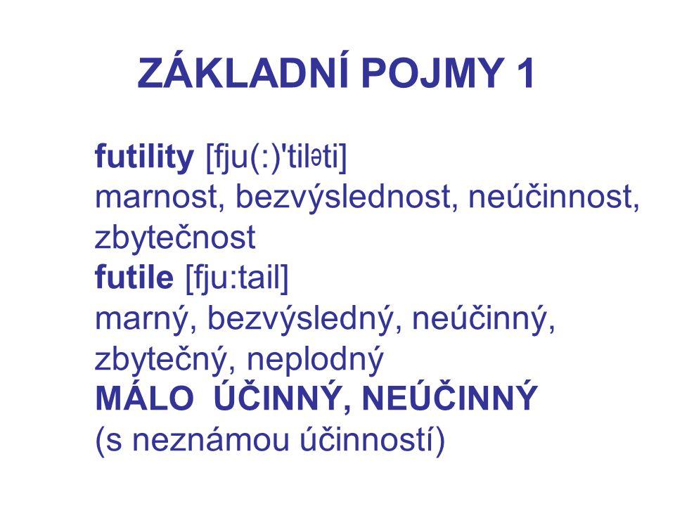 ZÁKLADNÍ POJMY 1 futility [fju(:) til ti] marnost, bezvýslednost, neúčinnost, zbytečnost futile [fju:tail] marný, bezvýsledný, neúčinný, zbytečný, neplodný MÁLO ÚČINNÝ, NEÚČINNÝ (s neznámou účinností)