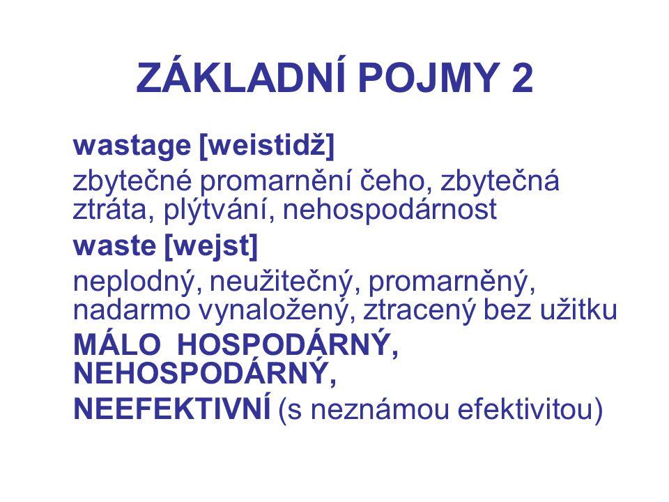 ZÁKLADNÍ POJMY 2 wastage [weistidž] zbytečné promarnění čeho, zbytečná ztráta, plýtvání, nehospodárnost waste [wejst] neplodný, neužitečný, promarněný, nadarmo vynaložený, ztracený bez užitku MÁLO HOSPODÁRNÝ, NEHOSPODÁRNÝ, NEEFEKTIVNÍ (s neznámou efektivitou)