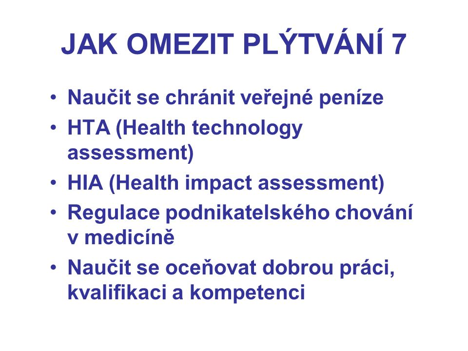 JAK OMEZIT PLÝTVÁNÍ 7 Naučit se chránit veřejné peníze HTA (Health technology assessment) HIA (Health impact assessment) Regulace podnikatelského chování v medicíně Naučit se oceňovat dobrou práci, kvalifikaci a kompetenci