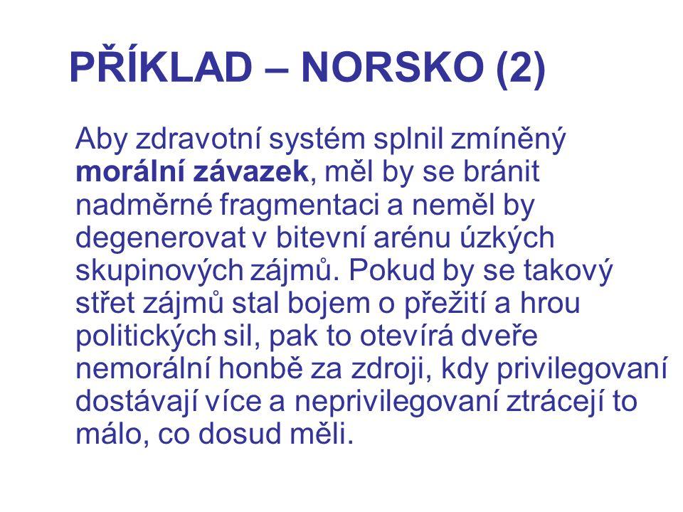 PŘÍKLAD – NORSKO (2) Aby zdravotní systém splnil zmíněný morální závazek, měl by se bránit nadměrné fragmentaci a neměl by degenerovat v bitevní arénu úzkých skupinových zájmů.