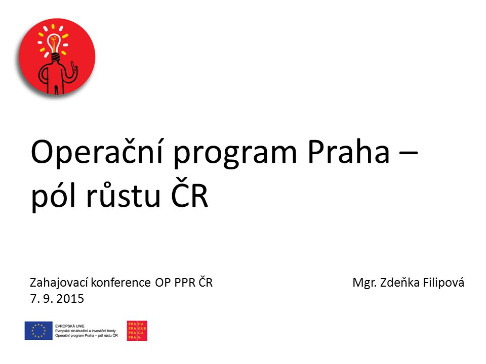 Operační program Praha – pól růstu ČR Zahajovací konference OP PPR ČR Mgr. Zdeňka Filipová 7. 9. 2015