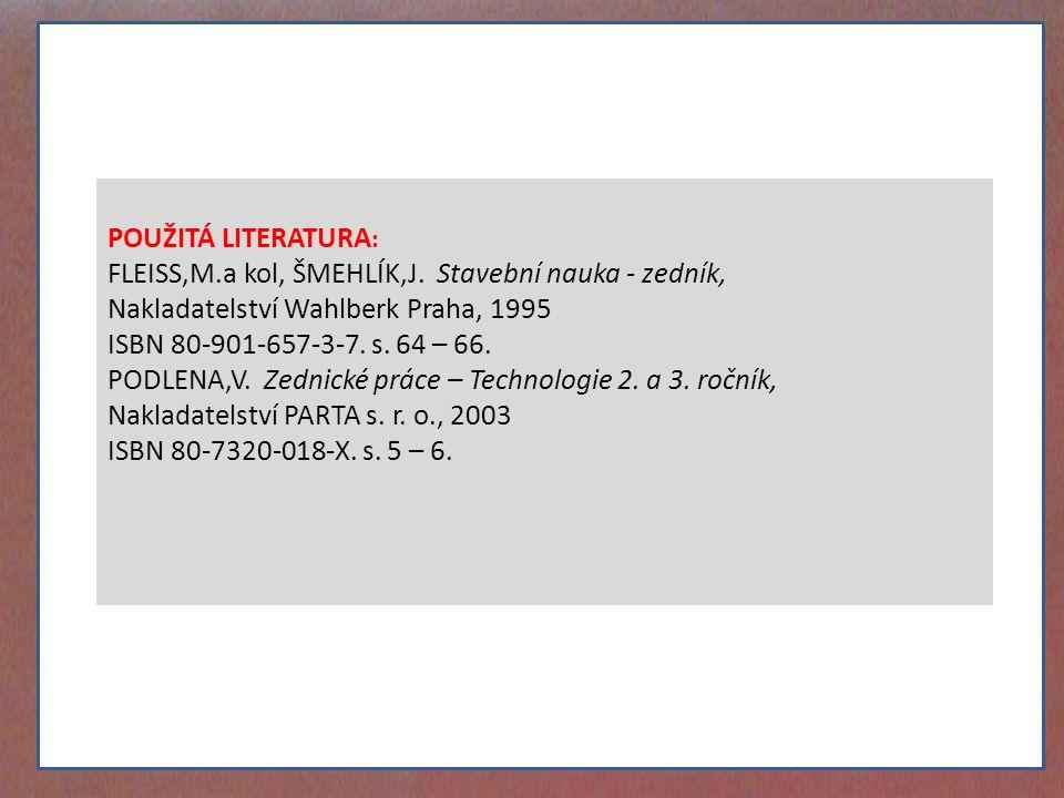 POUŽITÁ LITERATURA : FLEISS,M.a kol, ŠMEHLÍK,J. Stavební nauka - zedník, Nakladatelství Wahlberk Praha, 1995 ISBN 80-901-657-3-7. s. 64 – 66. PODLENA,