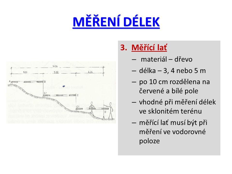 MĚŘENÍ DÉLEK 3. Měřící lať – materiál – dřevo – délka – 3, 4 nebo 5 m – po 10 cm rozdělena na červené a bílé pole – vhodné při měření délek ve sklonit