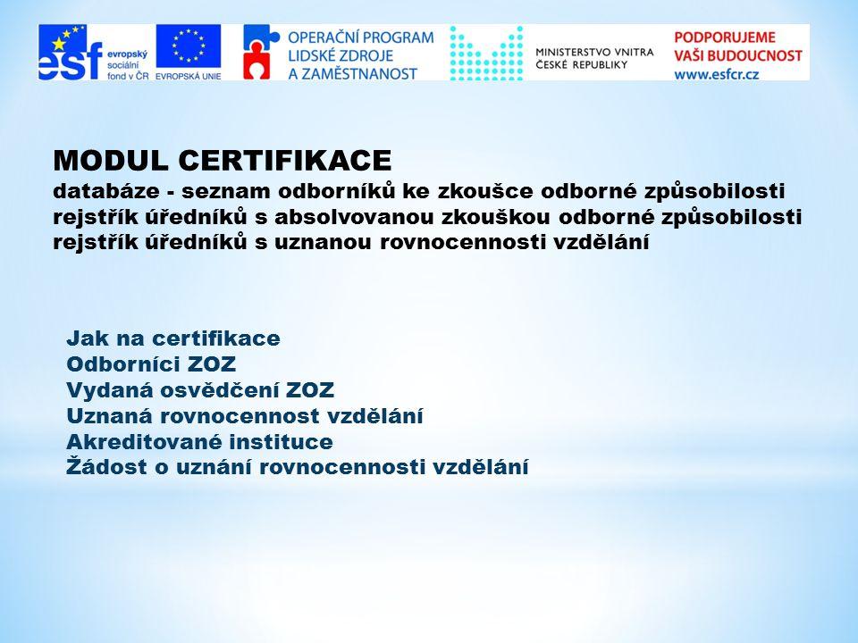 MODUL CERTIFIKACE databáze - seznam odborníků ke zkoušce odborné způsobilosti rejstřík úředníků s absolvovanou zkouškou odborné způsobilosti rejstřík úředníků s uznanou rovnocennosti vzdělání Jak na certifikace Odborníci ZOZ Vydaná osvědčení ZOZ Uznaná rovnocennost vzdělání Akreditované instituce Žádost o uznání rovnocennosti vzdělání