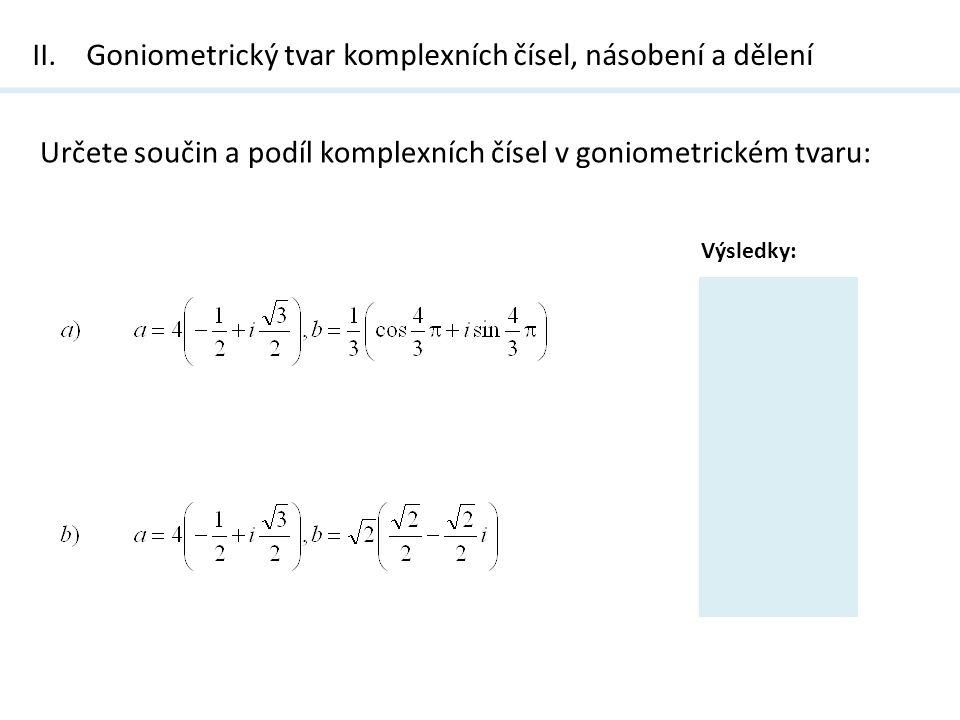 II.Goniometrický tvar komplexních čísel, násobení a dělení Určete součin a podíl komplexních čísel v goniometrickém tvaru: Výsledky: