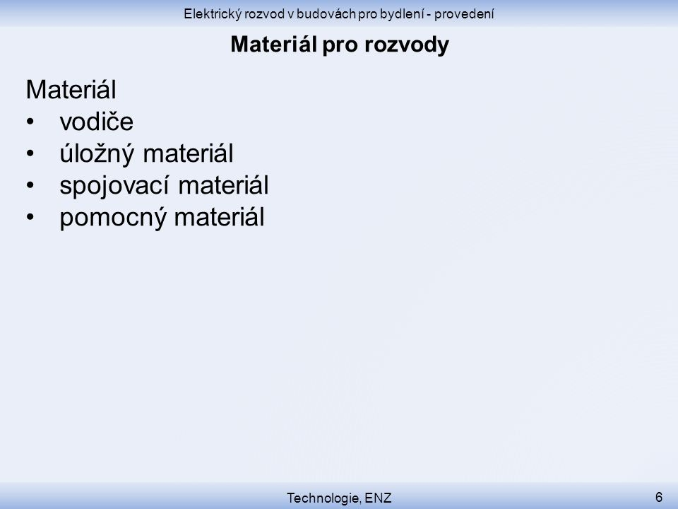 Elektrický rozvod v budovách pro bydlení - provedení Technologie, ENZ 6 Materiál vodiče úložný materiál spojovací materiál pomocný materiál