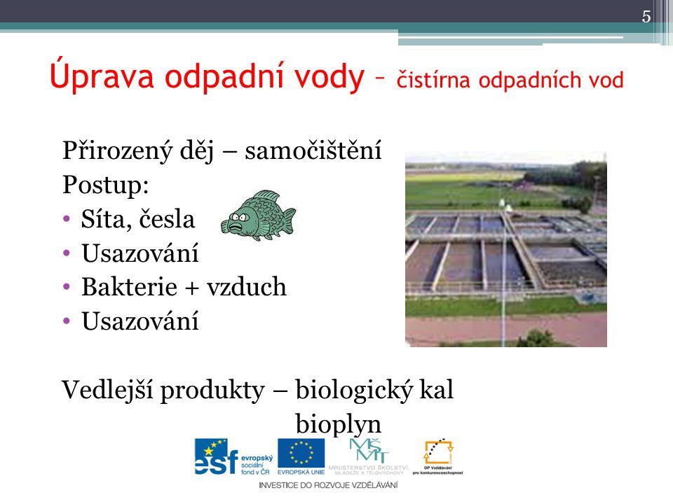 Úprava odpadní vody – čistírna odpadních vod Přirozený děj – samočištění Postup: Síta, česla Usazování Bakterie + vzduch Usazování Vedlejší produkty – biologický kal bioplyn 5