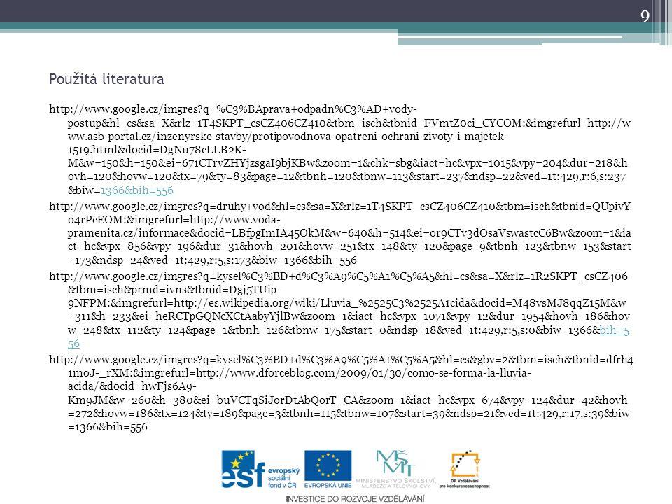 Použitá literatura 9 http://www.google.cz/imgres?q=%C3%BAprava+odpadn%C3%AD+vody- postup&hl=cs&sa=X&rlz=1T4SKPT_csCZ406CZ410&tbm=isch&tbnid=FVmtZ0ci_CYCOM:&imgrefurl=http://w ww.asb-portal.cz/inzenyrske-stavby/protipovodnova-opatreni-ochrani-zivoty-i-majetek- 1519.html&docid=DgNu78cLLB2K- M&w=150&h=150&ei=671CTrvZHYjzsgaI9bjKBw&zoom=1&chk=sbg&iact=hc&vpx=1015&vpy=204&dur=218&h ovh=120&hovw=120&tx=79&ty=83&page=12&tbnh=120&tbnw=113&start=237&ndsp=22&ved=1t:429,r:6,s:237 &biw=1366&bih=5561366&bih=556 http://www.google.cz/imgres?q=druhy+vod&hl=cs&sa=X&rlz=1T4SKPT_csCZ406CZ410&tbm=isch&tbnid=QUpivY o4rPcEOM:&imgrefurl=http://www.voda- pramenita.cz/informace&docid=LBfpgImIA45OkM&w=640&h=514&ei=or9CTv3dOsaVswastcC6Bw&zoom=1&ia ct=hc&vpx=856&vpy=196&dur=31&hovh=201&hovw=251&tx=148&ty=120&page=9&tbnh=123&tbnw=153&start =173&ndsp=24&ved=1t:429,r:5,s:173&biw=1366&bih=556 http://www.google.cz/imgres?q=kysel%C3%BD+d%C3%A9%C5%A1%C5%A5&hl=cs&sa=X&rlz=1R2SKPT_csCZ406 &tbm=isch&prmd=ivns&tbnid=Dgj5TUip- 9NFPM:&imgrefurl=http://es.wikipedia.org/wiki/Lluvia_%2525C3%2525A1cida&docid=M48vsMJ8qqZ15M&w =311&h=233&ei=heRCTpGQNcXCtAabyYjlBw&zoom=1&iact=hc&vpx=1071&vpy=12&dur=1954&hovh=186&hov w=248&tx=112&ty=124&page=1&tbnh=126&tbnw=175&start=0&ndsp=18&ved=1t:429,r:5,s:0&biw=1366&bih=5 56bih=5 56 http://www.google.cz/imgres?q=kysel%C3%BD+d%C3%A9%C5%A1%C5%A5&hl=cs&gbv=2&tbm=isch&tbnid=dfrh4 1moJ-_rXM:&imgrefurl=http://www.dforceblog.com/2009/01/30/como-se-forma-la-lluvia- acida/&docid=hwFjs6A9- Km9JM&w=260&h=380&ei=buVCTqSiJorDtAbQorT_CA&zoom=1&iact=hc&vpx=674&vpy=124&dur=42&hovh =272&hovw=186&tx=124&ty=189&page=3&tbnh=115&tbnw=107&start=39&ndsp=21&ved=1t:429,r:17,s:39&biw =1366&bih=556