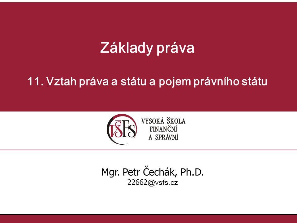Základy práva 11. Vztah práva a státu a pojem právního státu Mgr. Petr Čechák, Ph.D. 22662 @vsfs.cz