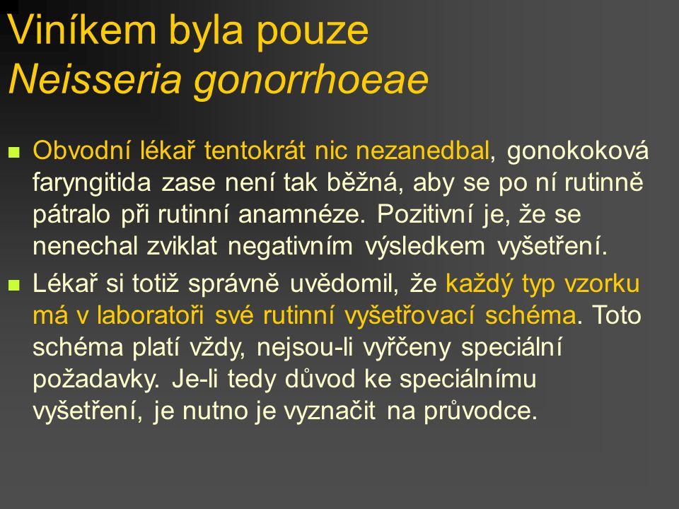 Viníkem byla pouze Neisseria gonorrhoeae Obvodní lékař tentokrát nic nezanedbal, gonokoková faryngitida zase není tak běžná, aby se po ní rutinně pátr