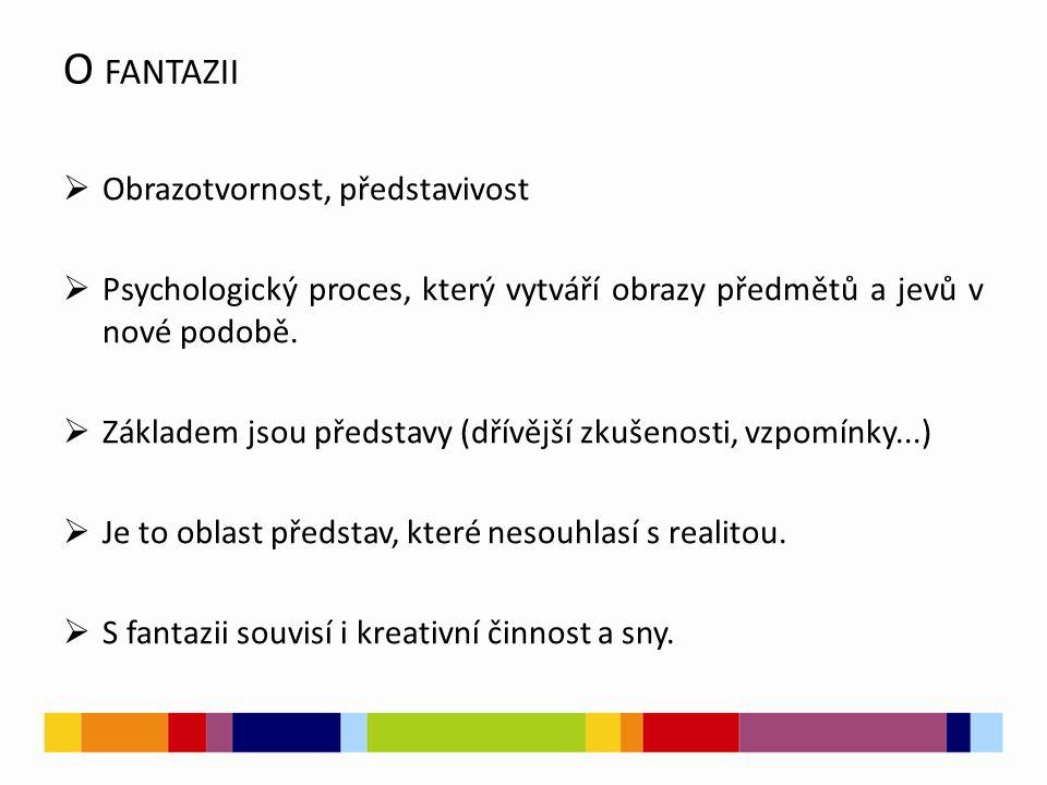O FANTAZII  Obrazotvornost, představivost  Psychologický proces, který vytváří obrazy předmětů a jevů v nové podobě.