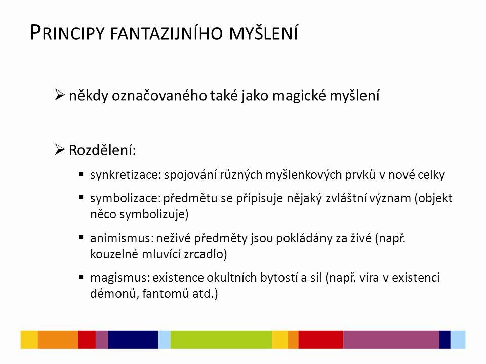 P RINCIPY FANTAZIJNÍHO MYŠLENÍ  někdy označovaného také jako magické myšlení  Rozdělení:  synkretizace: spojování různých myšlenkových prvků v nové celky  symbolizace: předmětu se připisuje nějaký zvláštní význam (objekt něco symbolizuje)  animismus: neživé předměty jsou pokládány za živé (např.