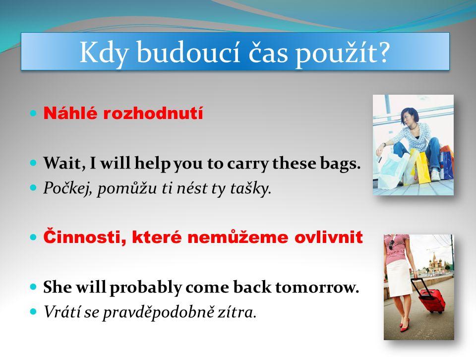 Kdy budoucí čas použít.Náhlé rozhodnutí Wait, I will help you to carry these bags.