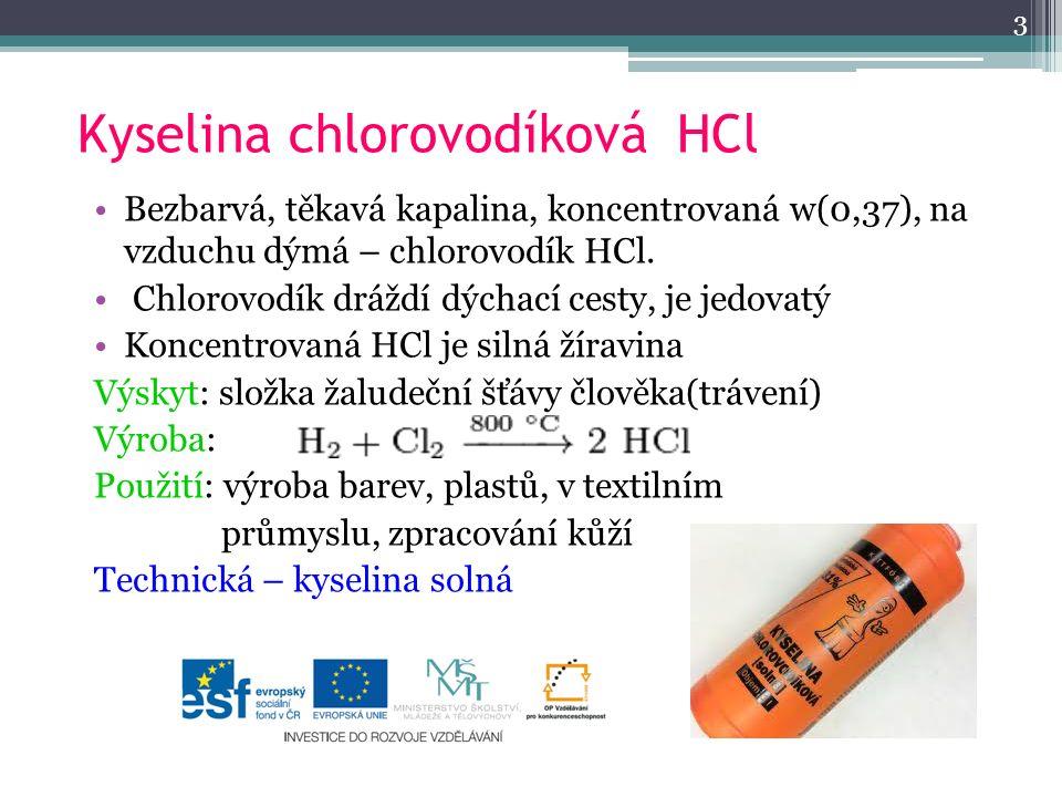 Kyselina chlorovodíková HCl Bezbarvá, těkavá kapalina, koncentrovaná w(0,37), na vzduchu dýmá – chlorovodík HCl. Chlorovodík dráždí dýchací cesty, je