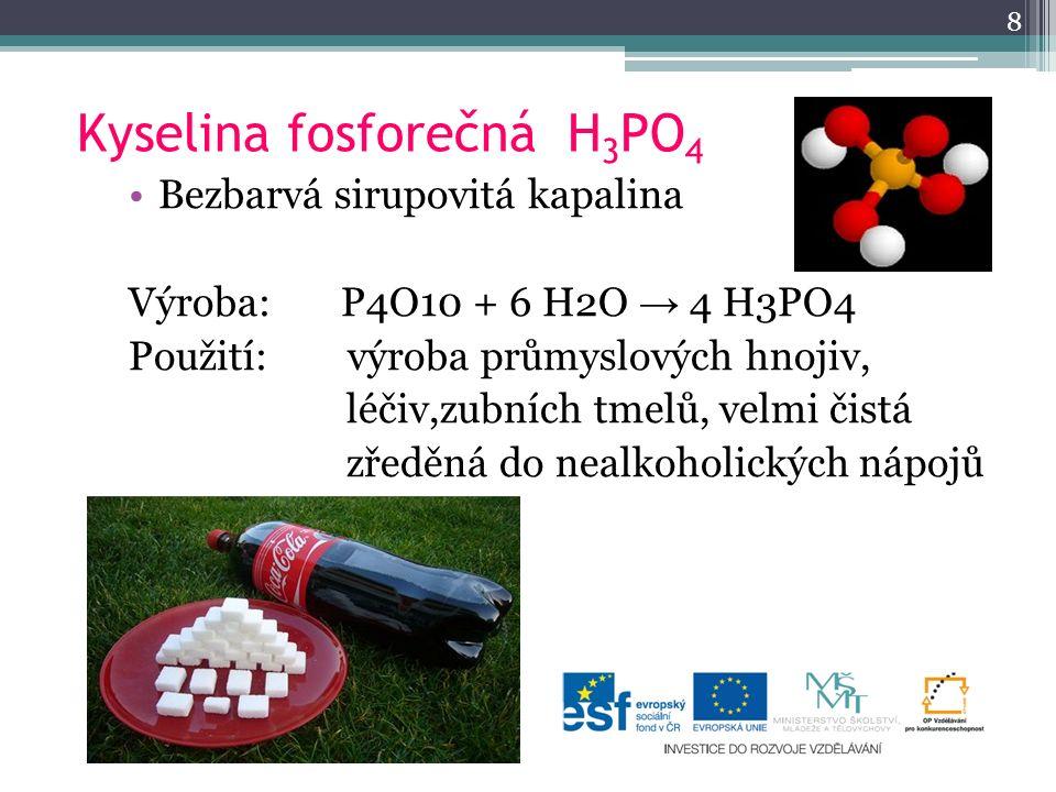 Kyselina fosforečná H 3 PO 4 Bezbarvá sirupovitá kapalina Výroba: P4O10 + 6 H2O → 4 H3PO4 Použití: výroba průmyslových hnojiv, léčiv,zubních tmelů, ve